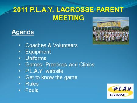 2011 P.L.A.Y. LACROSSE PARENT MEETING Agenda Coaches & Volunteers Equipment Uniforms Games, Practices and Clinics P.L.A.Y website Get to know the game.