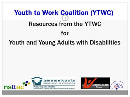 Youth to Work Coalition (YTWC) Resources from the YTWC for Youth and Young Adults with Disabilities 1.