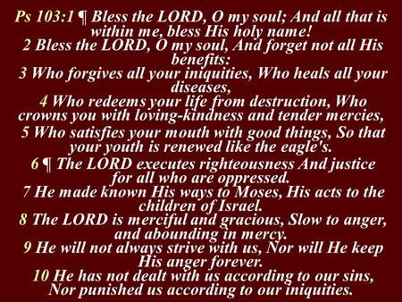 Ps 103:1 ¶ Bless the LORD, O my soul; And all that is within me, bless His holy name! 2 Bless the LORD, O my soul, And forget not all His benefits: 3 Who.