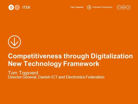 Industrial Technologies Tom Togsverd 21June 12 Competitiveness through Digitalization New Technology Framework Tom Togsverd Director General, Danish ICT.