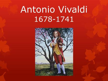 Antonio Vivaldi 1678-1741. LIFE  Born: March 4 th, 1678 in Venice, Italy  Died: July 25 th, 1741  His father taught him to play violin at a young age.