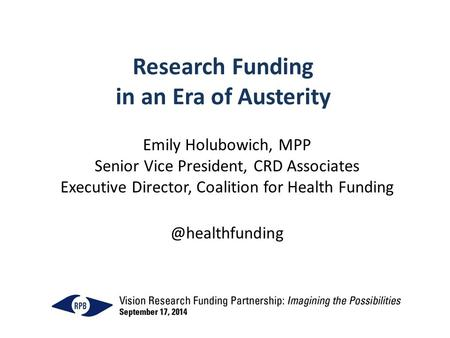 Research Funding in an Era of Austerity Emily Holubowich, MPP Senior Vice President, CRD Associates Executive Director, Coalition for Health