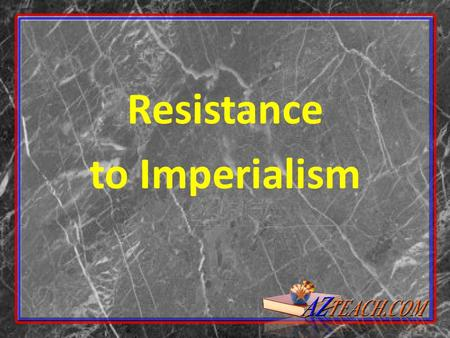 Resistance to Imperialism. Resistance to Imperialism Natives of Africa, Asia, and Oceania – Liked improvements made by imperialist rulers roads, railroads,