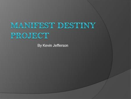 By Kevin Jefferson. Manifest Destiny  Definition- the belief that the U.S. the god given right to expand east to west to the pacific ocean  Who created.