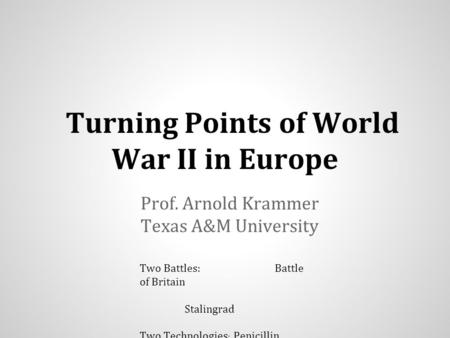 Turning Points of World War II in Europe Prof. Arnold Krammer Texas A&M University Two Battles: Battle of Britain Stalingrad Two Technologies : Penicillin.
