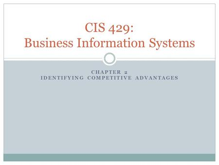 CHAPTER 2 IDENTIFYING COMPETITIVE ADVANTAGES CIS 429: Business Information Systems.
