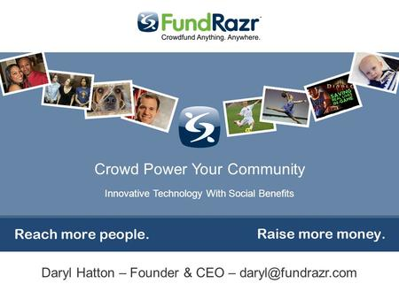 Crowd Power Your Community Innovative Technology With Social Benefits Daryl Hatton – Founder & CEO –