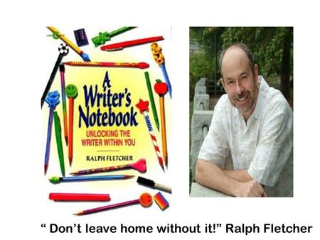 """ Don't leave home without it!"" Ralph Fletcher. What is a Writer's Notebook? What it's not…a diary or journal…not like anything you've ever kept before!"