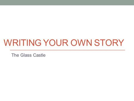 WRITING YOUR OWN STORY The Glass Castle. What is your story? Jeannette Walls grew up in unusual circumstances; however she rarely complains. Instead she.