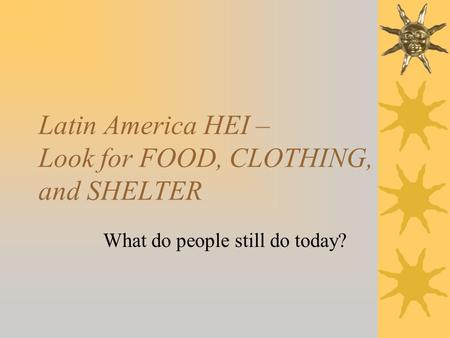 Latin America HEI – Look for FOOD, CLOTHING, and SHELTER What do people still do today?