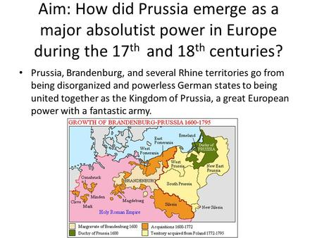 Aim: How did Prussia emerge as a major absolutist power in Europe during the 17th and 18th centuries? Prussia, Brandenburg, and several Rhine territories.