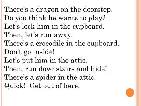 There's a dragon on the doorstep. Do you think he wants to play? Let's lock him in the cupboard. Then, let's run away. There's a crocodile in the cupboard.