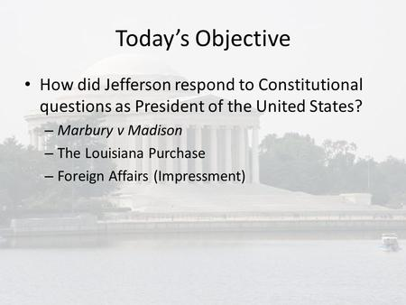 Today's Objective How did Jefferson respond to Constitutional questions as President of the United States? – Marbury v Madison – The Louisiana Purchase.