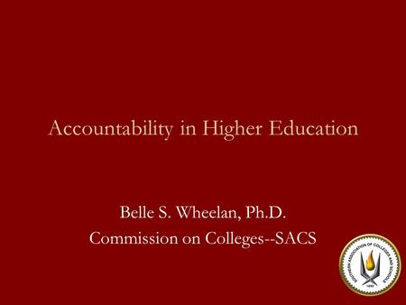 Accountability in Higher Education Belle S. Wheelan, Ph.D. Commission on Colleges--SACS.