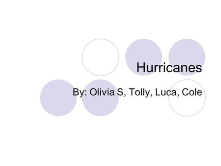Hurricanes By: Olivia S, Tolly, Luca, Cole. What is a Hurricane? A hurricane is a fierce storm occurring on A hurricane is a fierce storm occurring on.