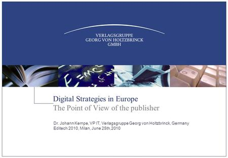 Digital Strategies in Europe The Point of View of the publisher Dr. Johann Kempe, VP IT, Verlagsgruppe Georg von Holtzbrinck, Germany Editech 2010, Milan,