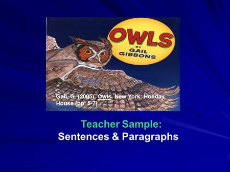 Gail, G. (2005). Owls. New York: Holiday House (pp. 5-7). Teacher Sample: Sentences & Paragraphs.