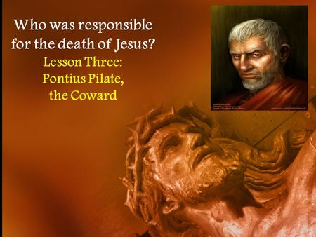 Who was responsible for the death of Jesus? Lesson Three: Pontius Pilate, the Coward.