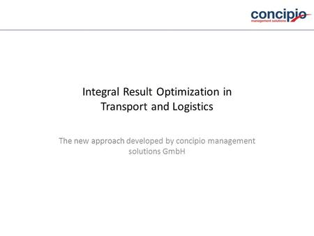 Integral Result Optimization in Transport and Logistics The new approach developed by concipio management solutions GmbH.