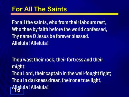 For All The Saints For all the saints, who from their labours rest, Who thee by faith before the world confessed, Thy name O Jesus be forever blessed.