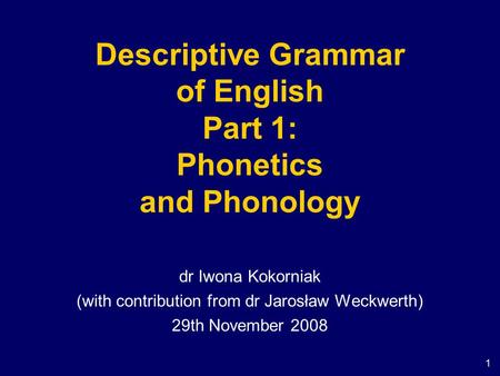 1 Descriptive Grammar of English Part 1: Phonetics and Phonology dr Iwona Kokorniak (with contribution from dr Jarosław Weckwerth) 29th November 2008.