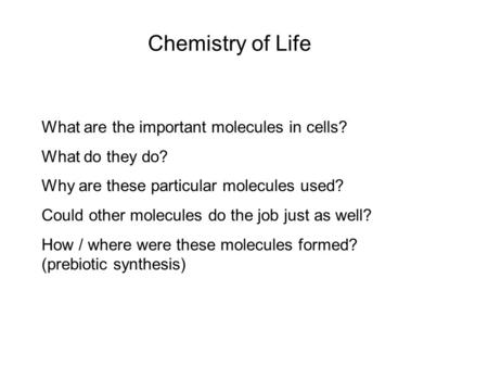 Chemistry of Life What are the important molecules in cells? What do they do? Why are these particular molecules used? Could other molecules do the job.