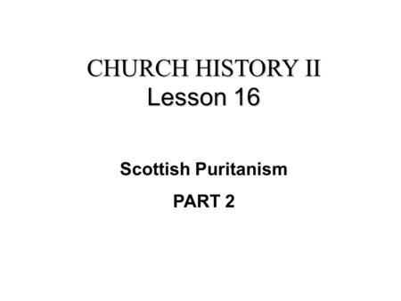 CHURCH HISTORY II Lesson 16 Scottish Puritanism PART 2.