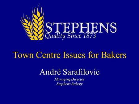 Town Centre Issues for Bakers André Sarafilovic Managing Director Stephens Bakery.