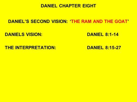 DANIEL CHAPTER EIGHT DANIEL'S SECOND VISION: 'THE RAM AND THE GOAT' DANIELS VISION:DANIEL 8:1-14 THE INTERPRETATION:DANIEL 8:15-27.