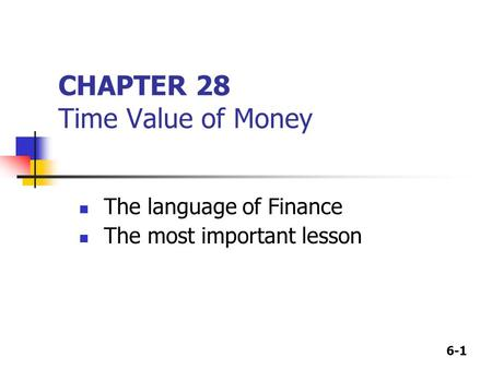 6-1 CHAPTER 28 Time Value of Money The language of Finance The most important lesson.