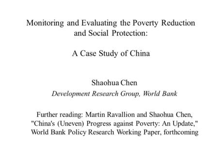 Monitoring and Evaluating the Poverty Reduction and Social Protection: A Case Study of China Shaohua Chen Development Research Group, World Bank Further.