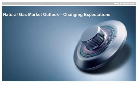 Www.woodmac.com Natural Gas Market Outlook—Changing Expectations.
