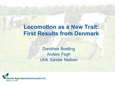 Danish Agricultural Advisory Service National Centre Locomotion as a New Trait: First Results from Denmark Dorothee Boelling Anders Fogh Ulrik Sander Nielsen.