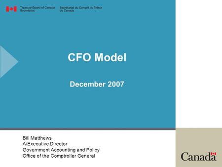 CFO Model December 2007 Bill Matthews A/Executive Director Government Accounting and Policy Office of the Comptroller General.
