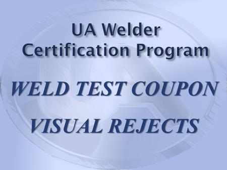 WELD TEST COUPON VISUAL REJECTS. The following photographs are of weld test coupons that were visually accepted by Local Union Authorized Testing Representatives.