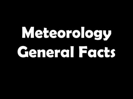 Meteorology General Facts. 1.What do you call specific atmospheric conditions at a particular place at a given time? 2.Given the picture below, is it.