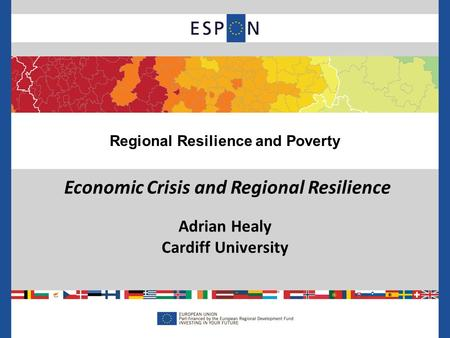 Economic Crisis and Regional Resilience Adrian Healy Cardiff University Regional Resilience and Poverty.