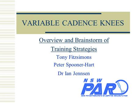 VARIABLE CADENCE KNEES Overview and Brainstorm of Training Strategies Tony Fitzsimons Peter Spooner-Hart Dr Ian Jennsen.
