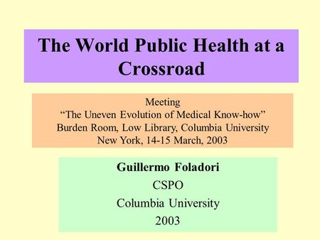 "The World Public Health at a Crossroad Guillermo Foladori CSPO Columbia University 2003 Meeting ""The Uneven Evolution of Medical Know-how"" Burden Room,"