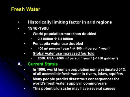 Fresh Water Historically limiting factor in arid regions 1940-1990 World population more than doubled 2.3 billion  5.3 billion Per capita water use doubled.