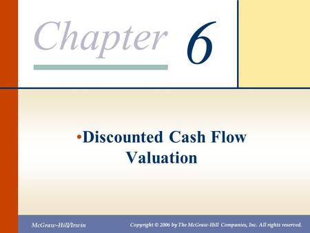 Chapter McGraw-Hill/Irwin Copyright © 2006 by The McGraw-Hill Companies, Inc. All rights reserved. 6 Discounted Cash Flow Valuation.