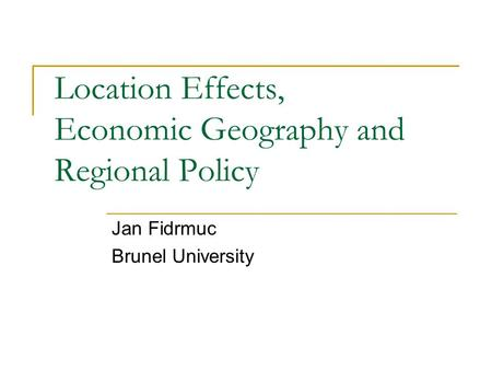 Location Effects, Economic Geography and Regional Policy Jan Fidrmuc Brunel University.