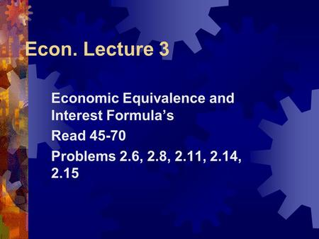 Econ. Lecture 3 Economic Equivalence and Interest Formula's Read 45-70