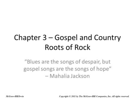 "Chapter 3 – Gospel and Country Roots of Rock ""Blues are the songs of despair, but gospel songs are the songs of hope"" – Mahalia Jackson Copyright © 2011."