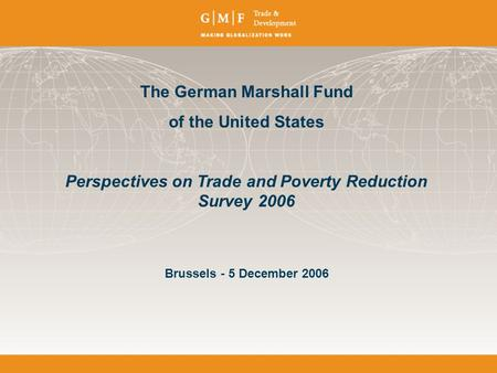 The German Marshall Fund of the United States Perspectives on Trade and Poverty Reduction Survey 2006 Brussels - 5 December 2006.