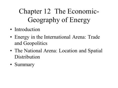 Chapter 12 The Economic- Geography of Energy Introduction Energy in the International Arena: Trade and Geopolitics The National Arena: Location and Spatial.