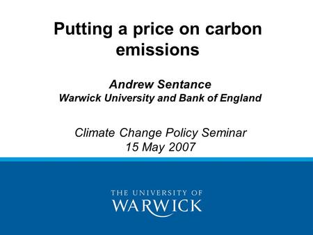 Andrew Sentance Warwick University and Bank of England Climate Change Policy Seminar 15 May 2007 Putting a price on carbon emissions.