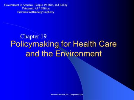 Pearson Education, Inc., Longman © 2008 Policymaking for Health Care and the Environment Chapter 19 Government in America: People, Politics, and Policy.
