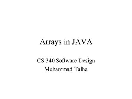 Arrays in JAVA CS 340 Software Design Muhammad Talha.