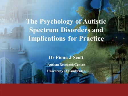 The Psychology of Autistic Spectrum Disorders and Implications for Practice Dr Fiona J Scott Autism Research Centre University of Cambridge.